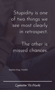 """Stupidity is one of two things we see most clearly in retrospect. The other is missed chances."""