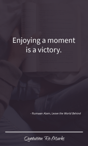 """""""Enjoying a moment is a victory."""""""