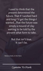"""""""I used to think that the present determined the future. That if I worked hard and long I'd get the things I wanted...That the future was simply a mound of clay waiting to be told by the present what form to take.   But that isn't true. It can't be."""""""