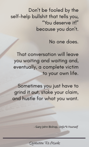 """""""Don't be fooled by the self-help bullshit that tells you, """"You deserve it!"""" because you don't. No one does. That conversation will leave you waiting and waiting and, eventually a complete victim to your own life. Sometimes you just have to grind it out, stake your claim, and hustle for what you want."""""""