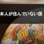 まだあった!世界で日本人が住んでいない国と地域