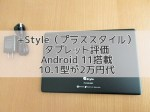 【+Style(プラススタイル)タブレット】評価|Android 11搭載の10.1型が2万円代!