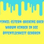 Pinkel-Eltern-Bashing oder warum Kinder in die Öffentlichkeit gehören