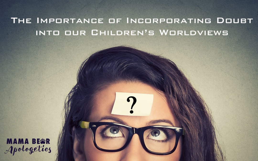 The Importance of Incorporating Doubt Into Our Children's Worldviews – Part 4