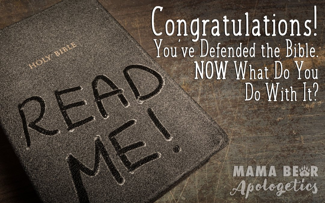 Congratulations! You've defended the Bible. Now what do you do with it?