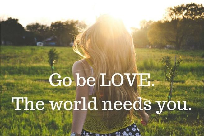 Go be love. The world needs you.