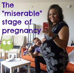 "The ""miserable"" stage of pregnancy"