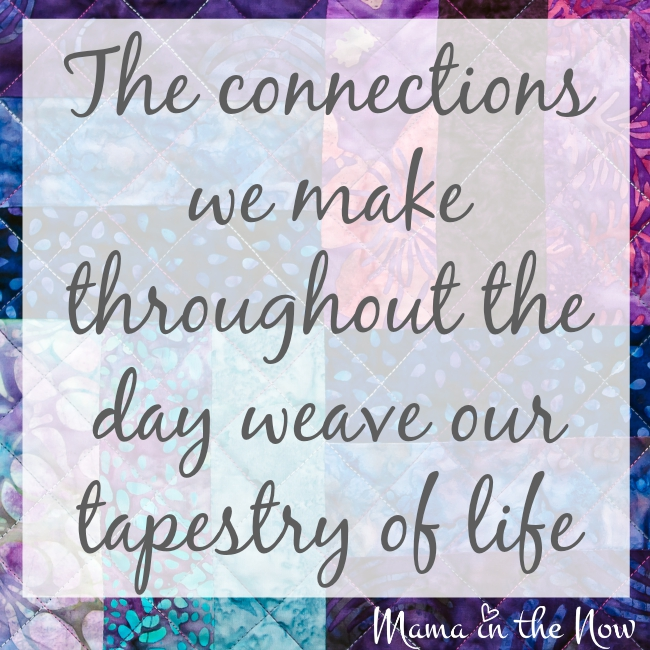 The connections we make throughout the day weave our tapestry of life.