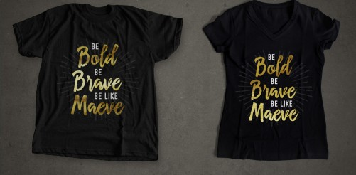 Be Bold, Be Brave, Be Like Maeve fundraising shirts