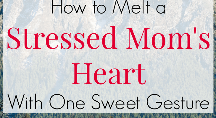 How to Melt a Stressed Mom's Heart With One Sweet Gesture