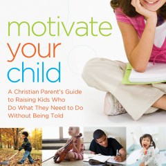 Motivate Your Child by Dr. Scott Turansky and Joanne Miller, RN, BSN