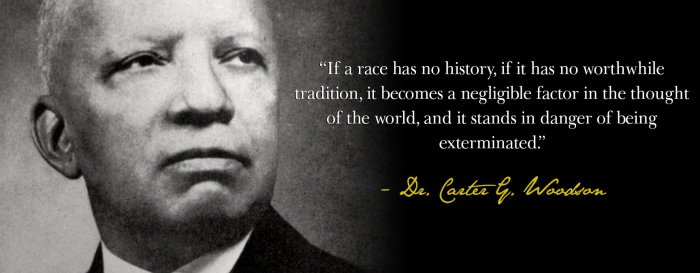 A quote from the man that started Black History month. Mr. Carter Woodson