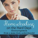 Homeschooling on the Hard Days {Encouragement from a Mama that Understands}