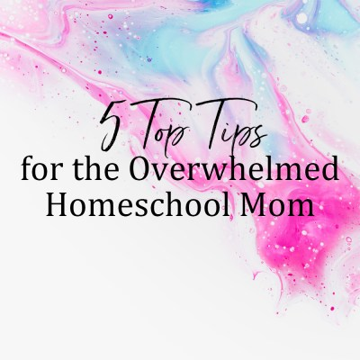 5 Top Tips for the Overwhelmed Homeschool Mom