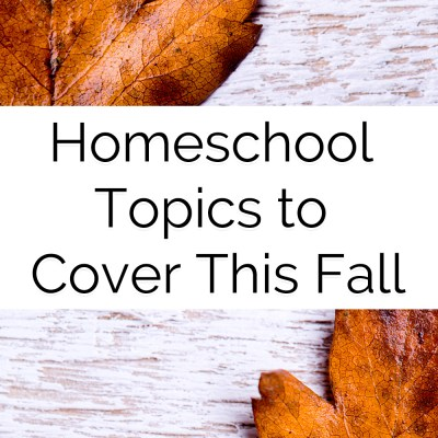 Homeschooling Topics to Cover This Fall as You Head Back to Homeschool