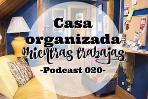 Mantener la casa organizada mientras trabajas | Podcast 020