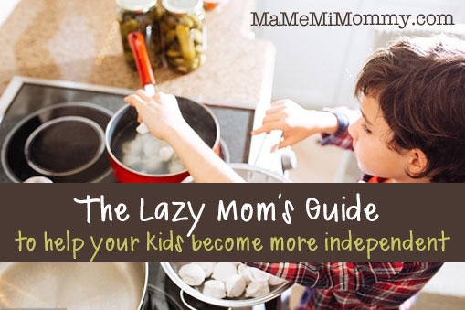 The Lazy Mom's Guide to help your kids become more independent