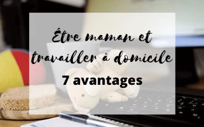 Être Maman et Travailler à Domicile  – 7 Avantages