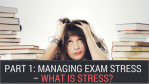 Part 1: Managing Exam Stress – What is Stress?