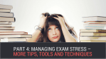 Part 4: Managing Exam Stress – More Tips, Tools and Techniques