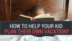 How to help your kid plan their own vacation? Step-by-Step example of a 7 year old