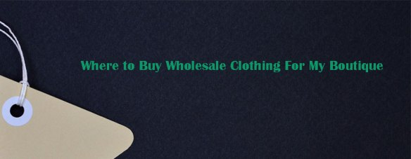 Where to Buy Wholesale Clothing For My Boutique