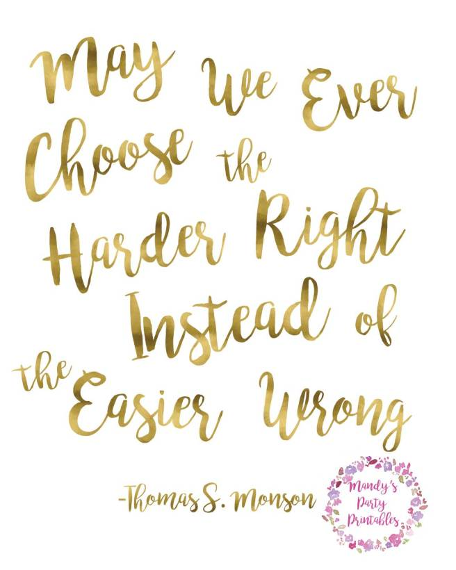 May We Ever Choose the Harder Right Instead of the Easier Wrong -Thomas S Monson via Mandy's Party Printables