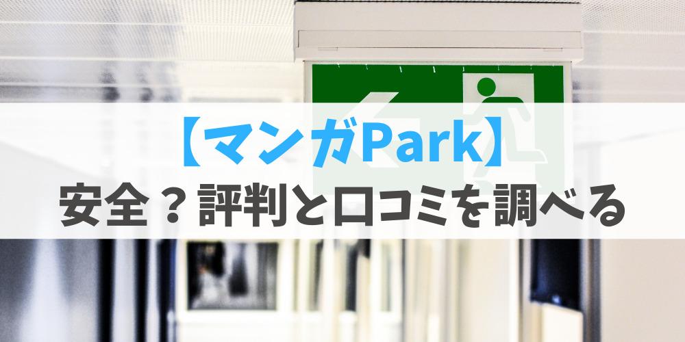マンガParkは絶対安全?悪い評判や良い口コミを詳しく解説!