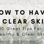 How to Have a Clear Skin: 100 Great Tips For A Healthy & Clear Skin