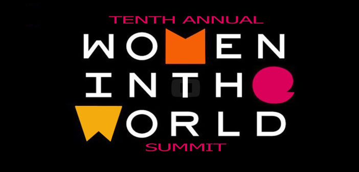 APRIL 10 -12th: WOMEN IN THE WORLD SUMMIT **IMMEDIATE DEADLINE**