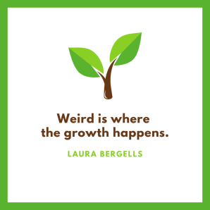weird is where the growth happens