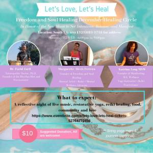 Event flyer reading: Let's Love Let's Heal. Freedom and Soul Healing December Healing Circle. In honor of the new moon to set intentions, release, and manifest. Location: South LA, Text Marguerite at 323-481-5718 for the address. Saturday, December 8, 2018, 6-9pm. Dr. Farid Zarif, Naturopathic Doctor, PhD, founder of Rhythm Fitness Diet and Percussionist. Marguerite Alexis Ferrera, Founder of Freedom and Soul Healing, Musical Artisit + Reikie + Mental Wellness Advocate. Katrina Long, Founder of Manifesting M.E. Wellnes, Yoga instructor + Reiki Practitioner. What to expect: A reflective night of live music, restorative yoga, reiki healing, food, community, and love. Suggested Donation: $10, All are welcome.