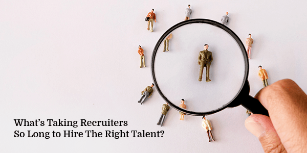 What's Taking Recruiters So Long to Hire The Right Talent