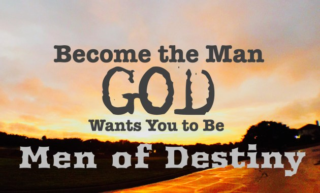 men of destiny - become the man God created you to be