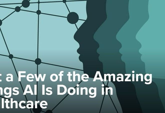 Just a Few of the Amazing Things AI Is Doing in Healthcare