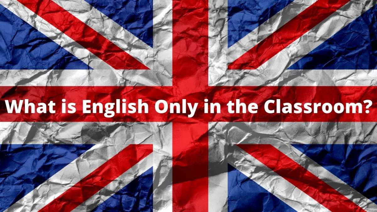 The Pros and Cons of English Only in the Classroom what is English Only in the classroom