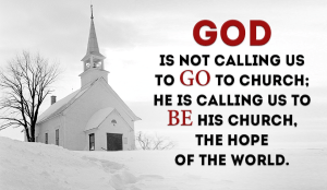 God is not calling us to GO to church; He is calling us to BE His church, the hope of the world