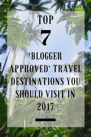 Top 7 Blogger Approved Travel Destinations You Should Visit in 2017