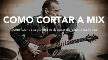 Como cortar a mix – Fazendo sua guitarra se destacar
