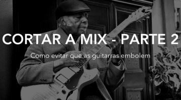 Cortar a mix – Parte 2 – Guitarras embolando, Não!