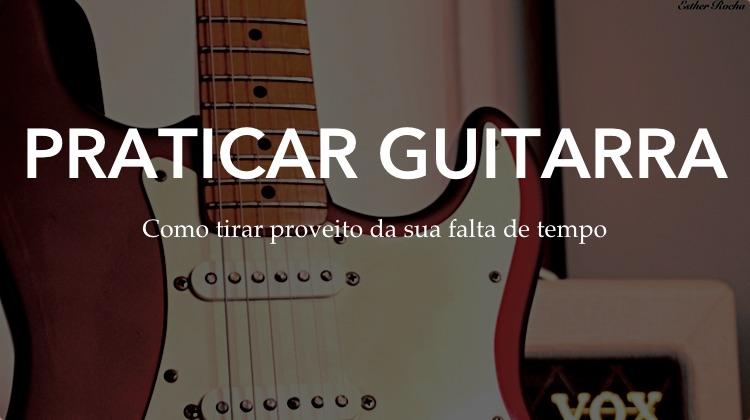 Praticando guitarra mesmo com pouco tempo disponível