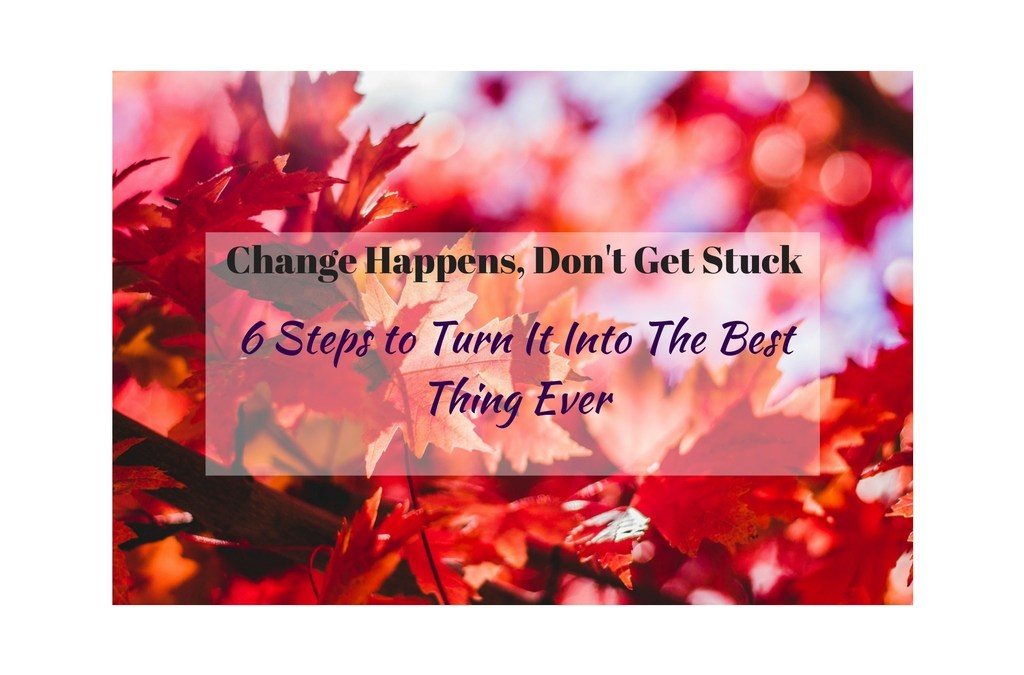 Change Happening to YOU?…Read On – TURN IT INTO THE BEST THING EVER