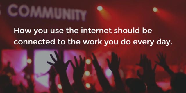 How you use the internet should be connected to the work you do every day