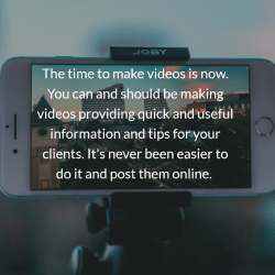 The time to make videos is now. You can and should be making videos providing quick and useful information and tips for your clients. It's never been easier to do it and post them online.
