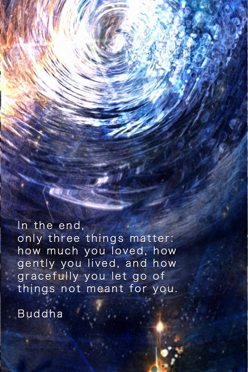 A Buddhist Quote In The End Only Three Things Matter