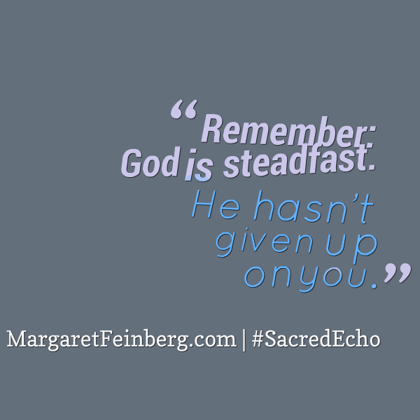 Remember: God is steadfast. He hasn't given up on you.