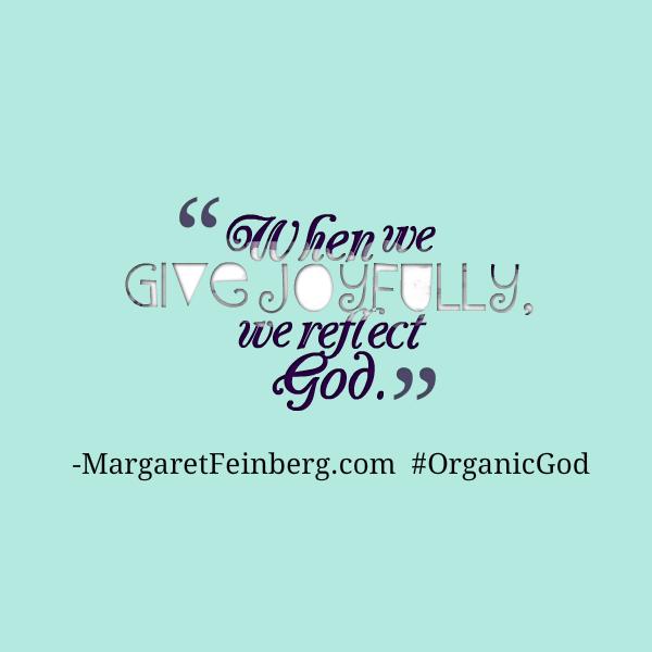 When we give joyfully, we reflect God. #OrganicGod -@MaFeinberg