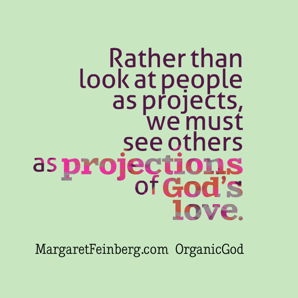 Today's Challenge: Rather than look at people as projects, we must see others as projections of God's love. #OrganicGod