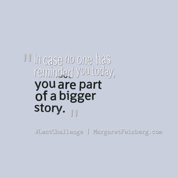 You are part of a bigger story.