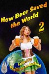 How Beer Saved the World 2 edited by Phyllis Irene Radford - Click for more information